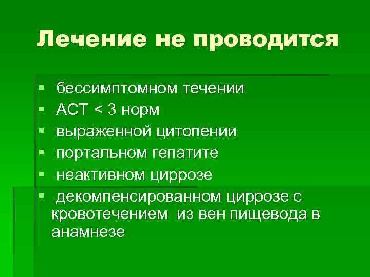 Лечение не проводится § § § бессимптомном течении АСТ < 3 норм выраженной цитопении