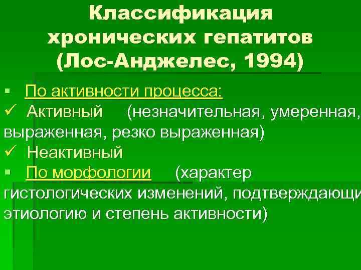 Классификация хронических гепатитов (Лос-Анджелес, 1994) § По активности процесса: ü Активный (незначительная, умеренная, выраженная,