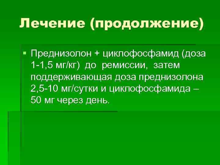 Лечение (продолжение) § Преднизолон + циклофосфамид (доза 1 -1, 5 мг/кг) до ремиссии, затем