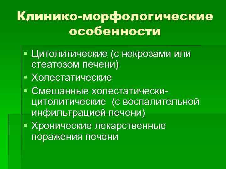 Клинико-морфологические особенности § Цитолитические (с некрозами или стеатозом печени) § Холестатические § Смешанные холестатическицитолитические