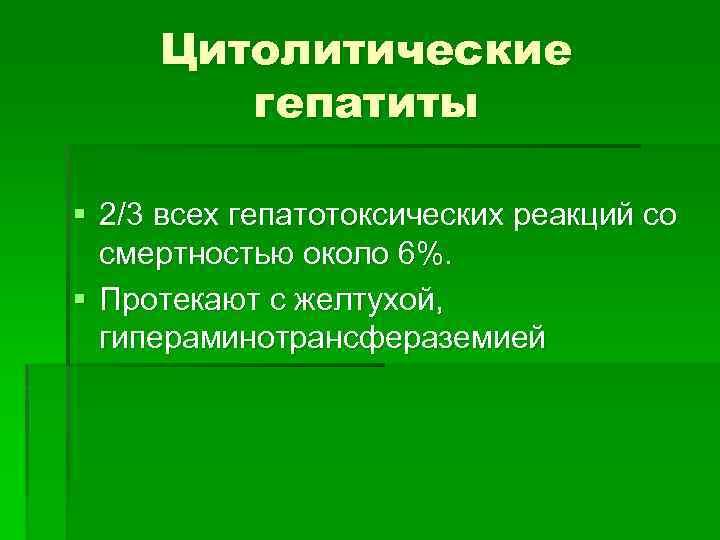 Цитолитические гепатиты § 2/3 всех гепатотоксических реакций со смертностью около 6%. § Протекают с