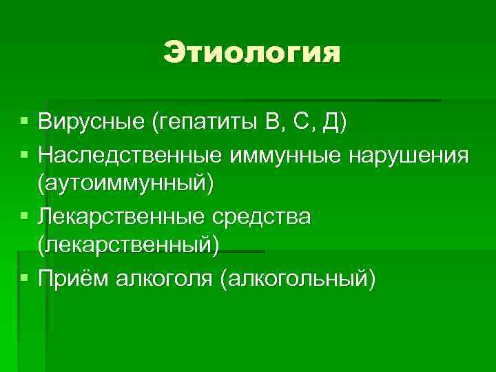 Этиология § Вирусные (гепатиты В, С, Д) § Наследственные иммунные нарушения (аутоиммунный) § Лекарственные