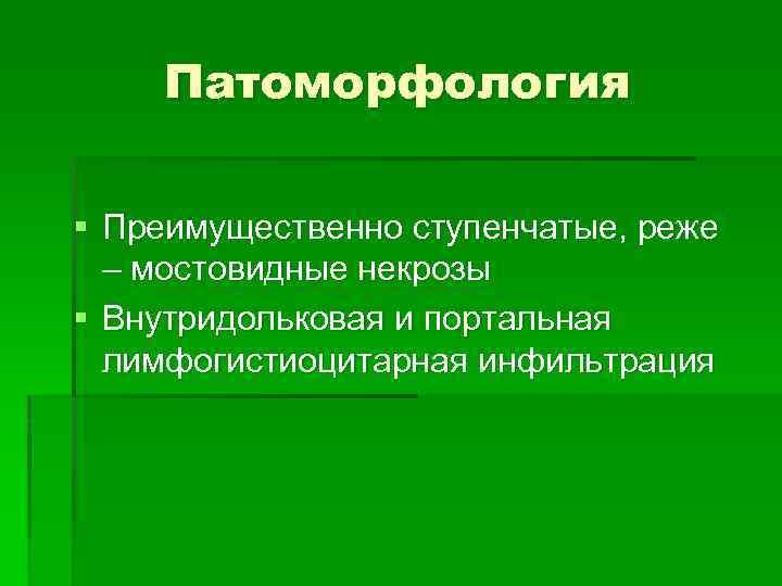 Патоморфология § Преимущественно ступенчатые, реже – мостовидные некрозы § Внутридольковая и портальная лимфогистиоцитарная инфильтрация