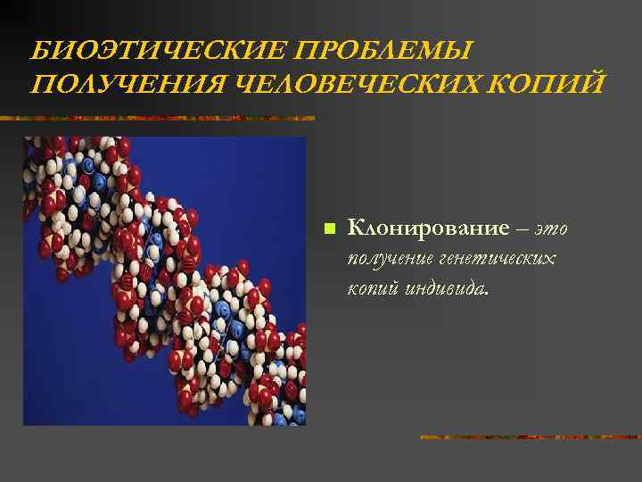 БИОЭТИЧЕСКИЕ ПРОБЛЕМЫ ПОЛУЧЕНИЯ ЧЕЛОВЕЧЕСКИХ КОПИЙ n Клонирование – это получение генетических копий индивида.
