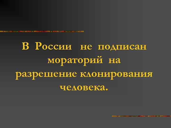 В России не подписан мораторий на разрешение клонирования человека.
