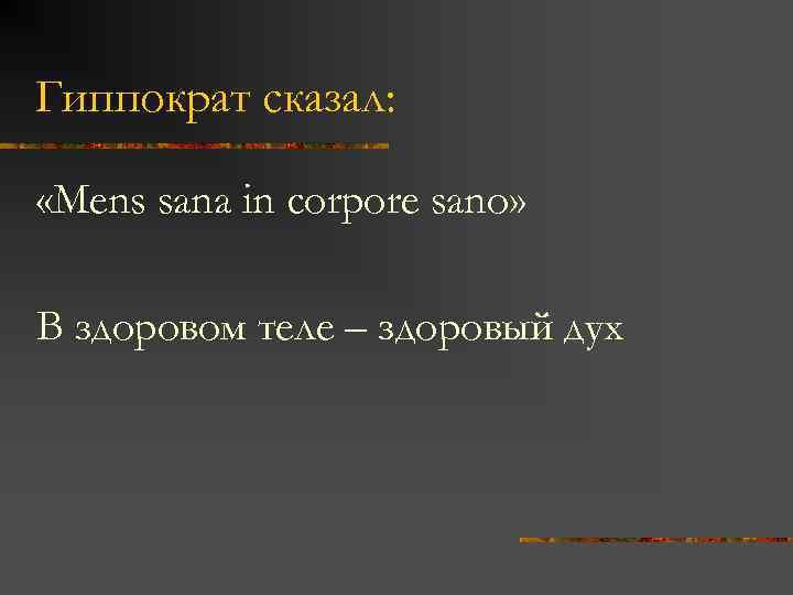 Гиппократ сказал: «Mens sana in corpore sano» В здоровом теле – здоровый дух