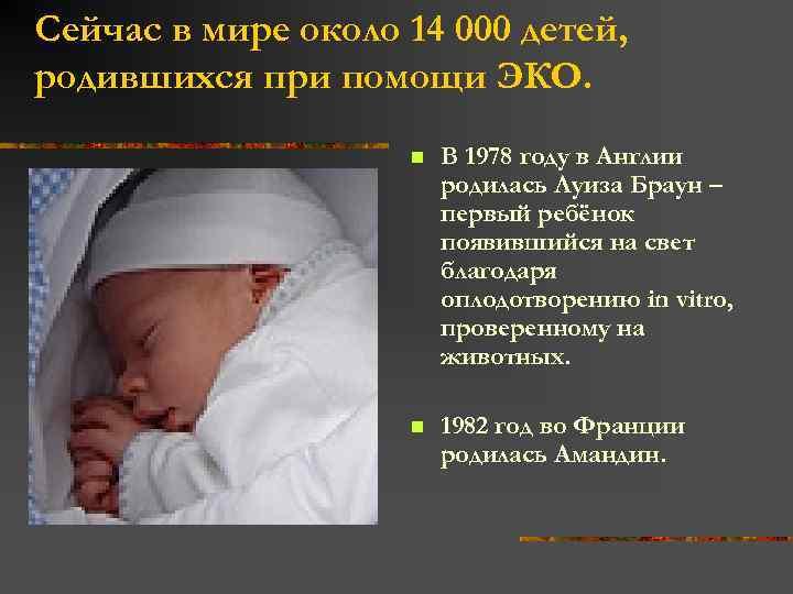 Сейчас в мире около 14 000 детей, родившихся при помощи ЭКО. n В 1978