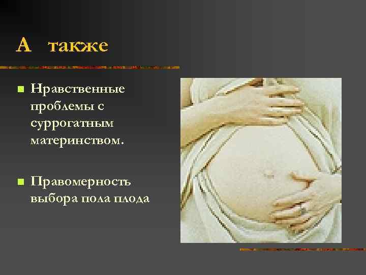А также n Нравственные проблемы с суррогатным материнством. n Правомерность выбора пола плода