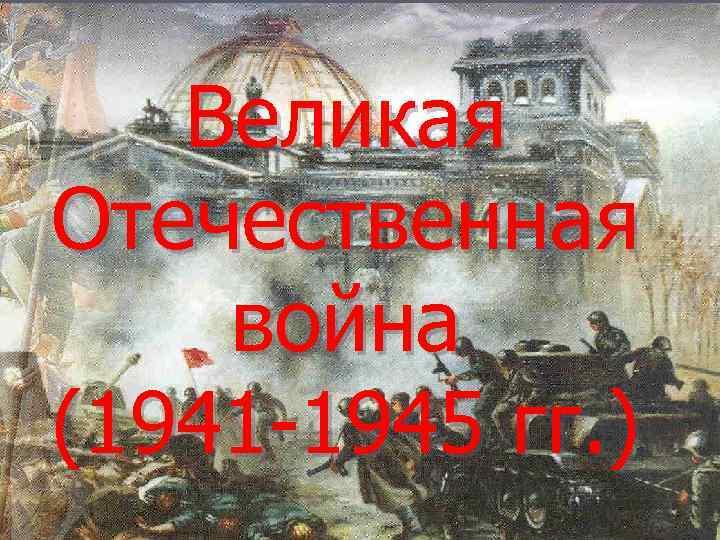Великая Отечественная война (1941 -1945 гг. )