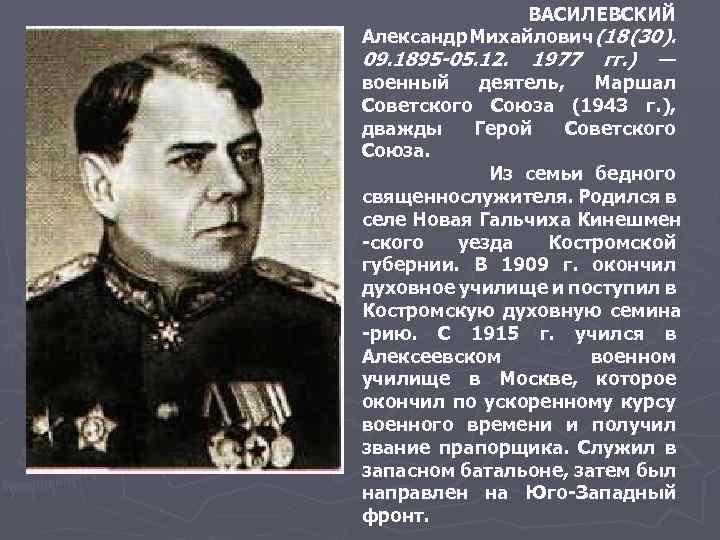 ВАСИЛЕВСКИЙ Александр Михайлович (18 (30). 09. 1895 -05. 12. 1977 гг. ) — военный