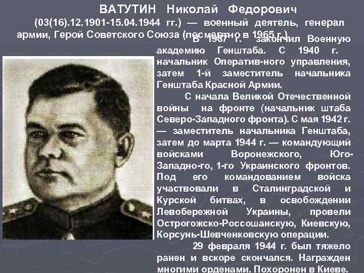 ВАТУТИН Николай Федорович (03(16). 12. 1901 15. 04. 1944 гг. ) — военный деятель,
