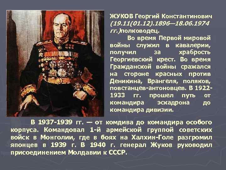 ЖУКОВ Георгий Константинович (19. 11(01. 12). 1896— 18. 06. 1974 гг. )полководец. Во время