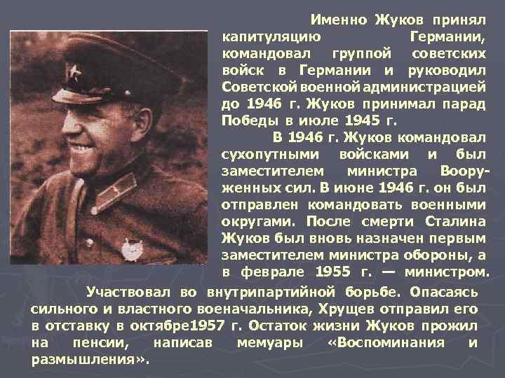 Именно Жуков принял капитуляцию Германии, командовал группой советских войск в Германии и руководил Советской