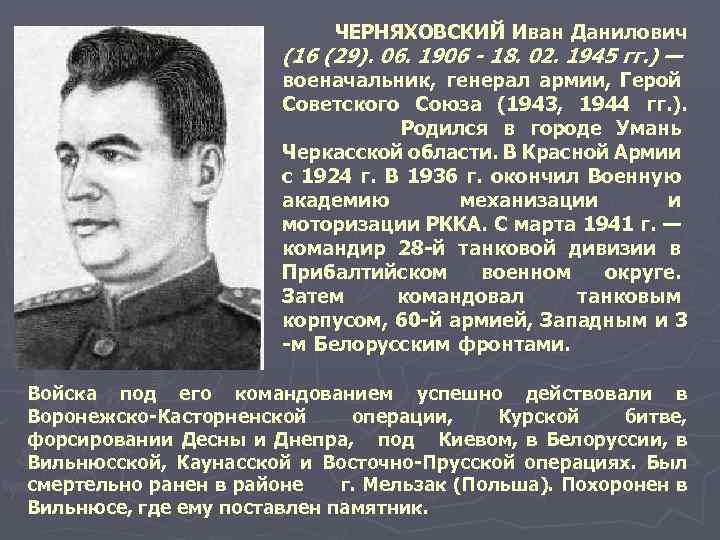 ЧЕРНЯХОВСКИЙ Иван Данилович (16 (29). 06. 1906 - 18. 02. 1945 гг. ) —