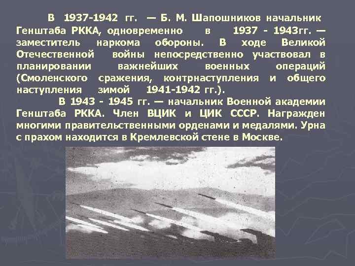 В 1937 1942 гг. — Б. М. Шапошников начальник Генштаба РККА, одновременно в 1937
