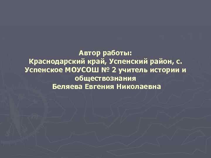 Автор работы: Краснодарский край, Успенский район, с. Успенское МОУСОШ № 2 учитель истории и