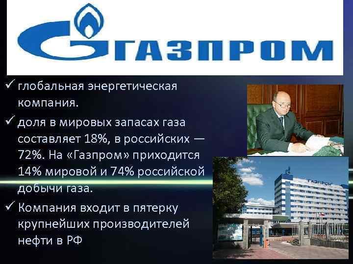 ü глобальная энергетическая  компания. ü доля в мировых запасах газа  составляет 18%,