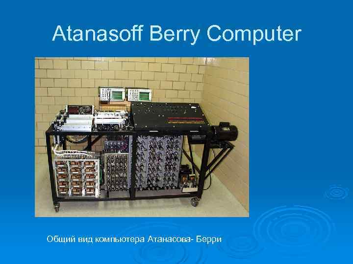 Atanasoff Berry Computer Общий вид компьютера Атанасова- Берри