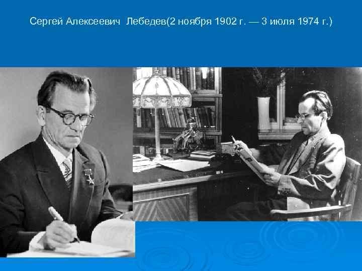 Сергей Алексеевич Лебедев(2 ноября 1902 г. — 3 июля 1974 г. )