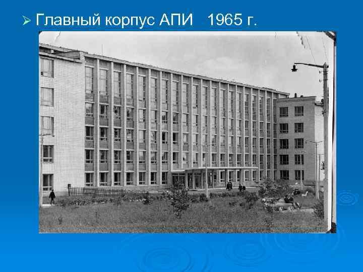 Ø Главный корпус АПИ  1965 г.
