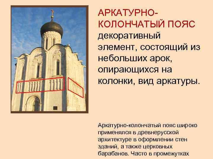 АРКАТУРНО- КОЛОНЧАТЫЙ ПОЯС декоративный элемент, состоящий из небольших арок, опирающихся на колонки, вид аркатуры.