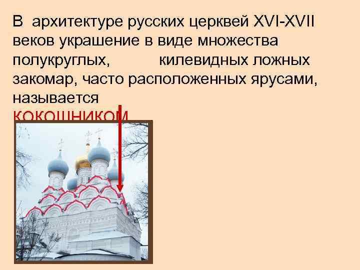 В архитектуре русских церквей XVI-XVII веков украшение в виде множества полукруглых,  килевидных ложных
