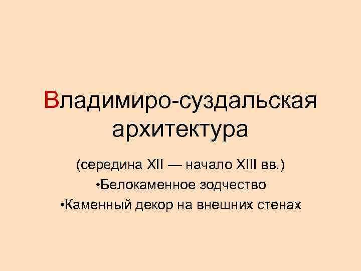 Владимиро-суздальская архитектура  (середина XII — начало XIII вв. )  • Белокаменное зодчество