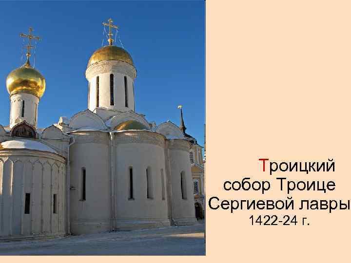 Троицкий собор Троице Сергиевой лавры 1422 -24 г.