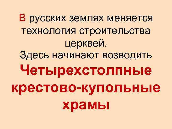 В русских землях меняется технология строительства   церквей. Здесь начинают возводить Четырехстолпные крестово-купольные