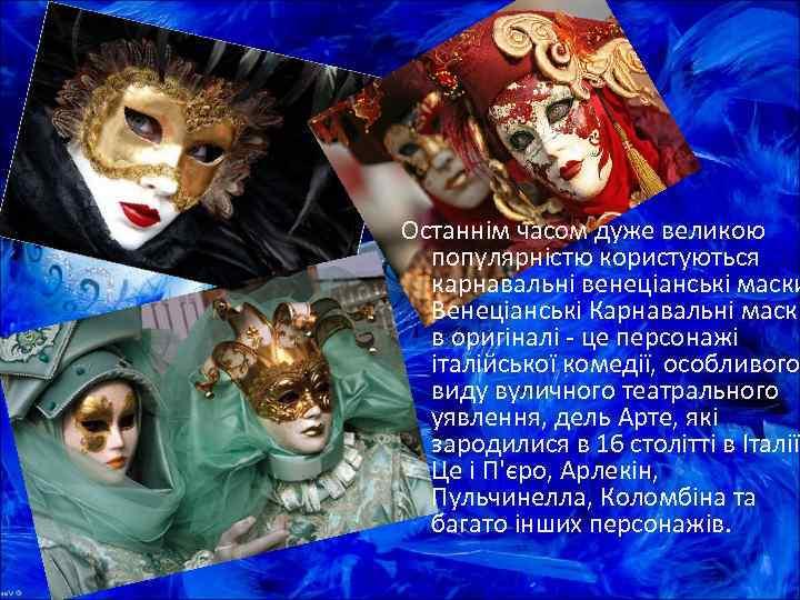 Останнім часом дуже великою  популярністю користуються  карнавальні венеціанські маски  Венеціанські Карнавальні
