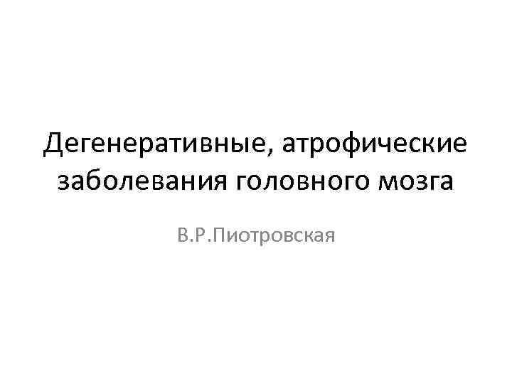 Дегенеративные, атрофические заболевания головного мозга   В. Р. Пиотровская
