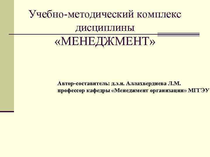 Учебно-методический комплекс   дисциплины «МЕНЕДЖМЕНТ»   Автор-составитель: д. э. н. Аллахвердиева Л.