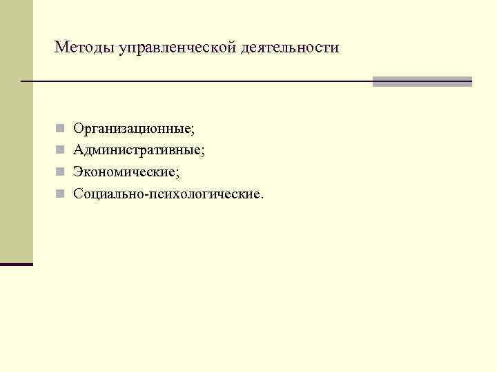 Методы управленческой деятельности  n Организационные; n Административные; n Экономические; n Социально-психологические.