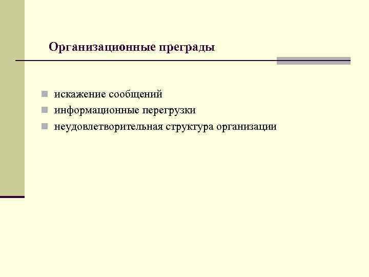 Организационные преграды  n искажение сообщений n информационные перегрузки n неудовлетворительная структура организации