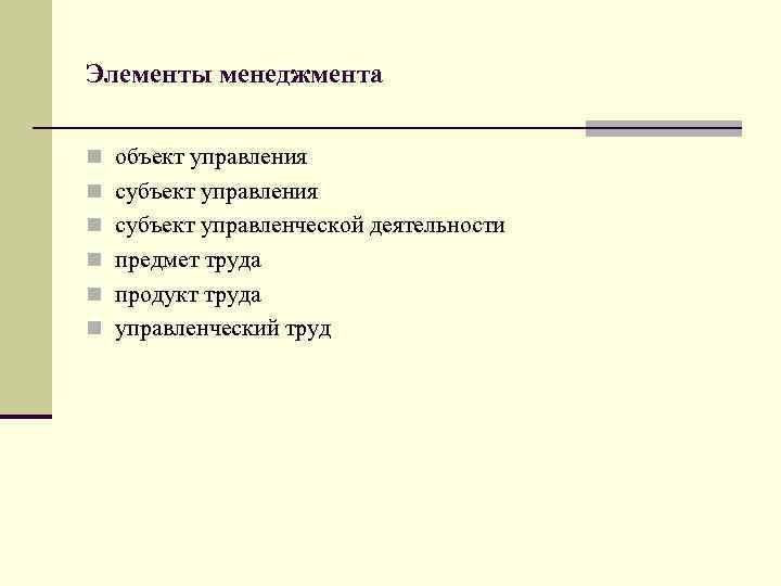 Элементы менеджмента n объект управления n субъект управленческой деятельности n предмет труда n продукт