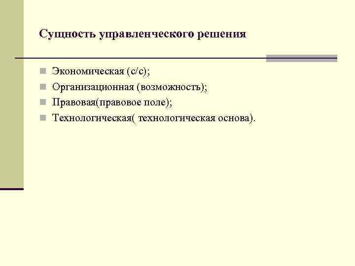 Сущность управленческого решения n Экономическая (с/с); n Организационная (возможность); n Правовая(правовое поле); n Технологическая(