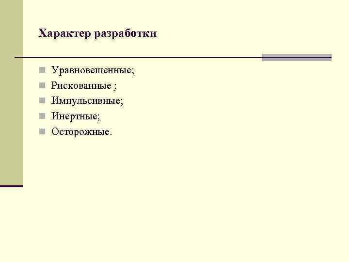 Характер разработки n Уравновешенные; n Рискованные ; n Импульсивные; n Инертные; n Осторожные.