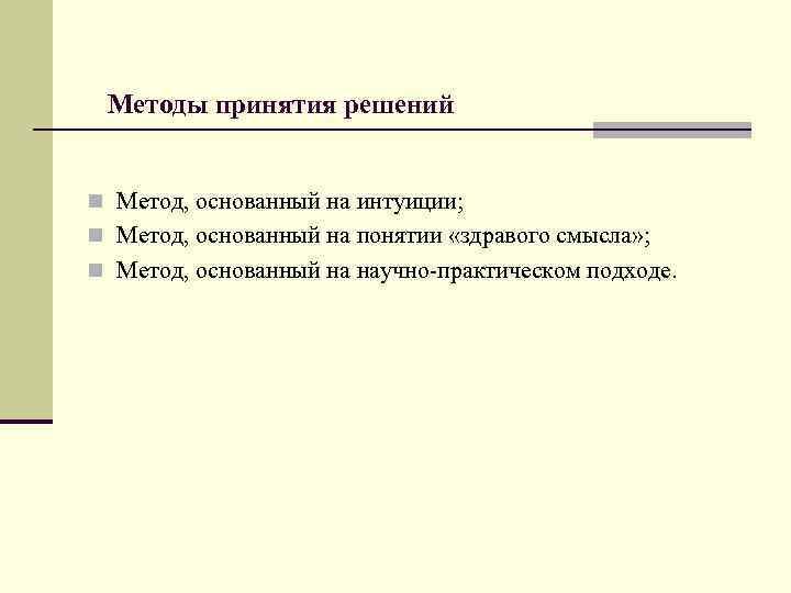 Методы принятия решений  n Метод, основанный на интуиции; n Метод, основанный на