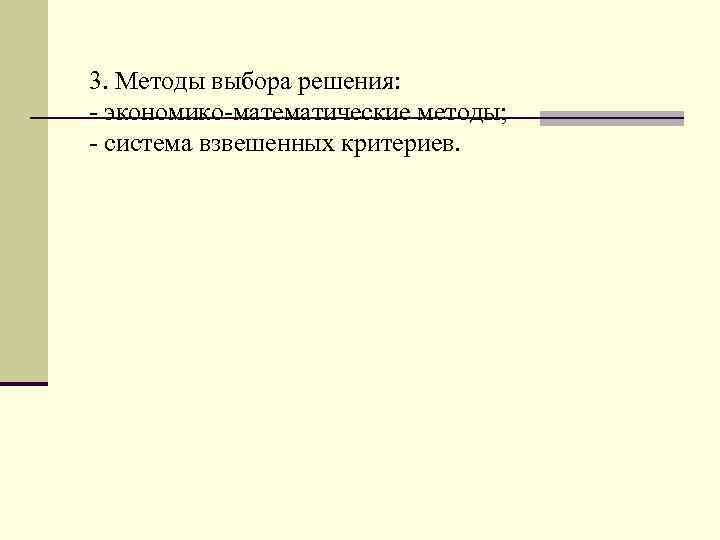 3. Методы выбора решения: - экономико-математические методы; - система взвешенных критериев.