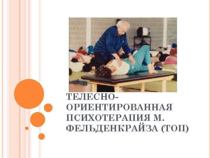 ТЕЛЕСНО- ОРИЕНТИРОВАННАЯ ПСИХОТЕРАПИЯ М. ФЕЛЬДЕНКРАЙЗА (ТОП)