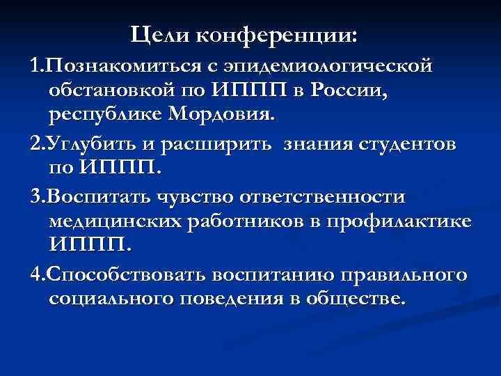 Цели конференции: 1. Познакомиться с эпидемиологической  обстановкой по ИППП в России,