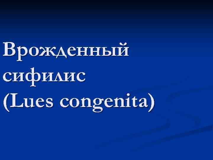 Врожденный сифилис (Lues congenita)