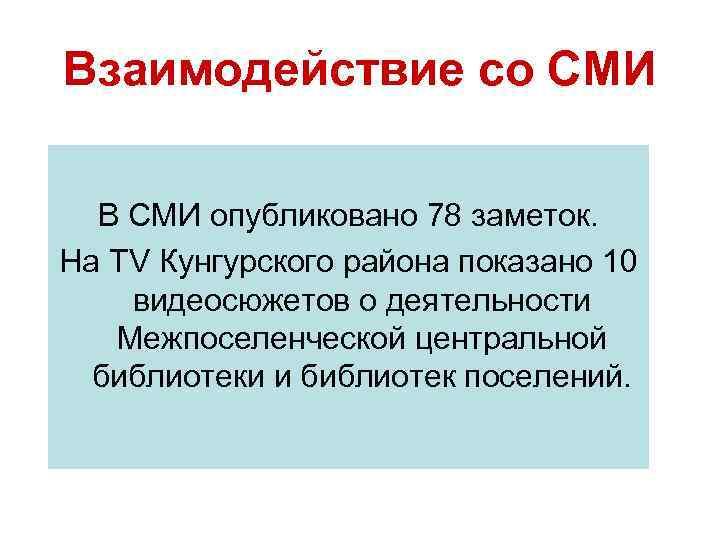 Взаимодействие со СМИ  В СМИ опубликовано 78 заметок. На ТV Кунгурского района показано