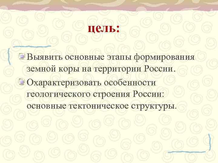 цель:  Выявить основные этапы формирования земной коры на территории России. Охарактеризовать