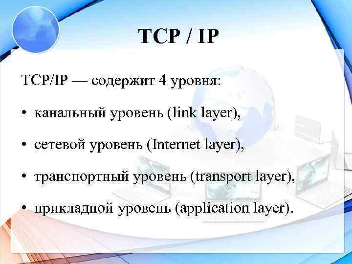 TCP / IP TCP/IP — содержит 4 уровня:  • канальный