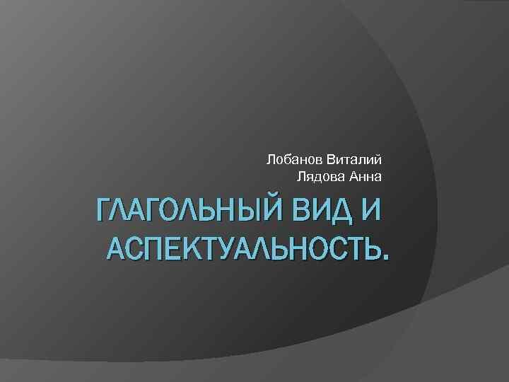 Лобанов Виталий   Лядова Анна ГЛАГОЛЬНЫЙ ВИД И АСПЕКТУАЛЬНОСТЬ.