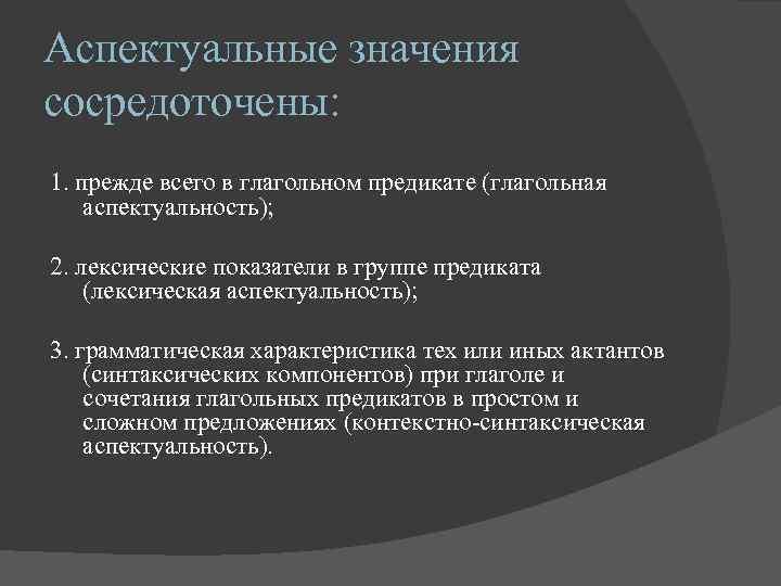 Аспектуальные значения сосредоточены: 1. прежде всего в глагольном предикате (глагольная аспектуальность);  2. лексические