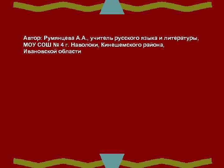 Автор: Румянцева А. А. , учитель русского языка и литературы, МОУ СОШ № 4