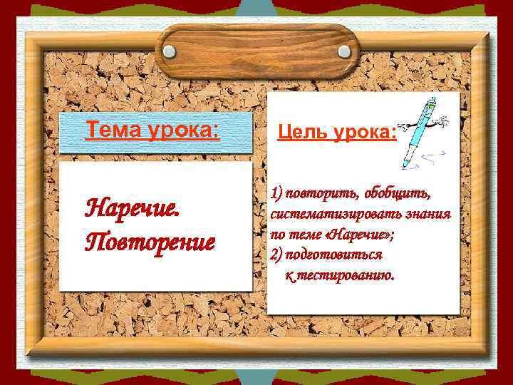 Тема урока: Цель урока:   1) повторить, обобщить, Наречие.  систематизировать знания