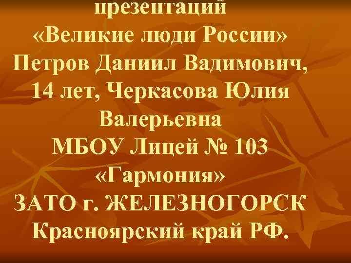 презентаций  «Великие люди России» Петров Даниил Вадимович,  14 лет, Черкасова